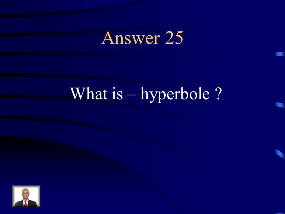 Question 25 A huge exaggeration.