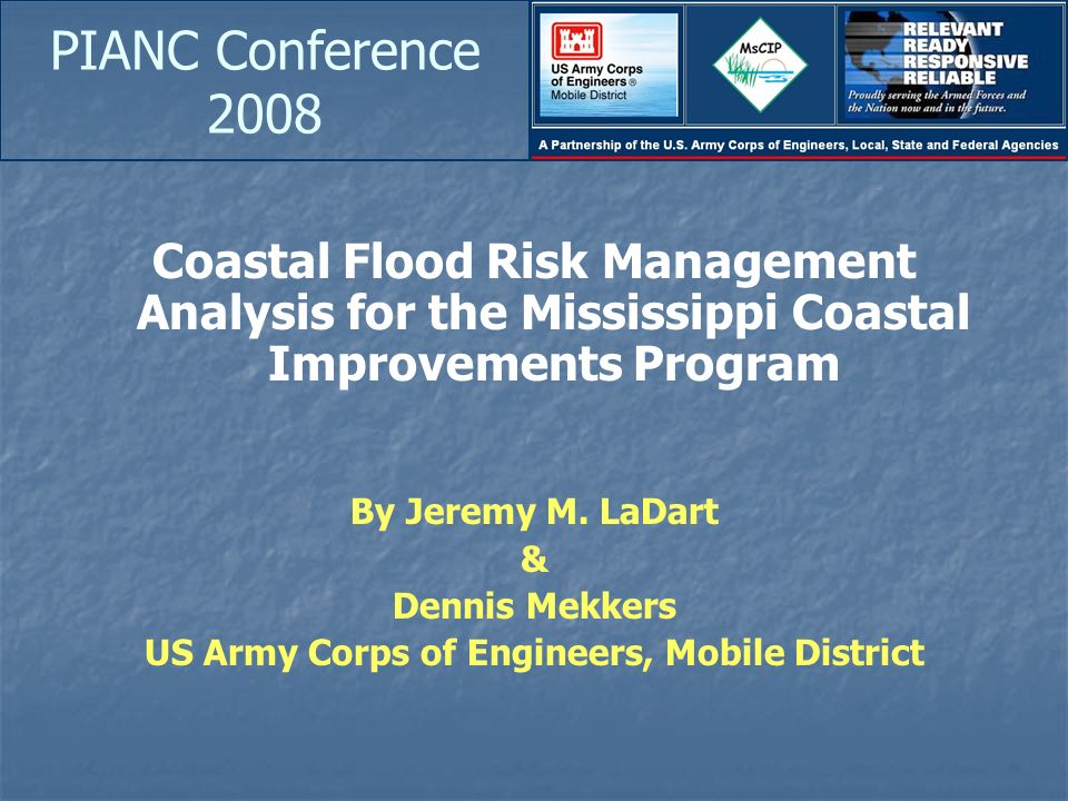 PIANC Conference 2008 Coastal Flood Risk Management Analysis for the Mississippi Coastal Improvements Program By Jeremy M. LaDart & Dennis Mekkers US