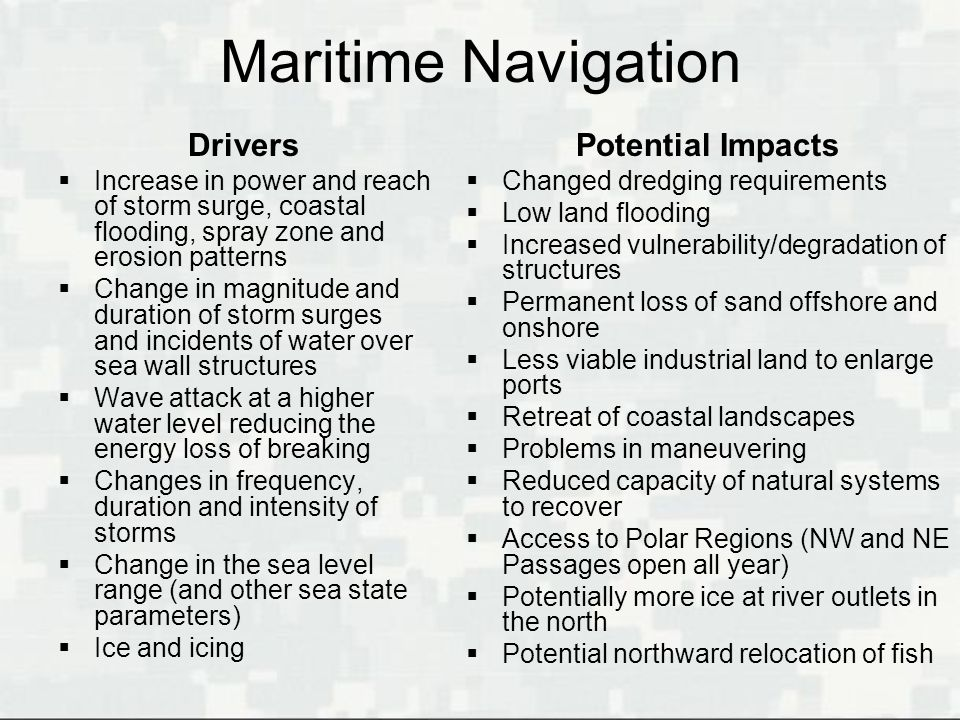 Maritime Navigation Drivers Increase in power and reach of storm surge, coastal flooding, spray zone and erosion patterns Change in magnitude and dura