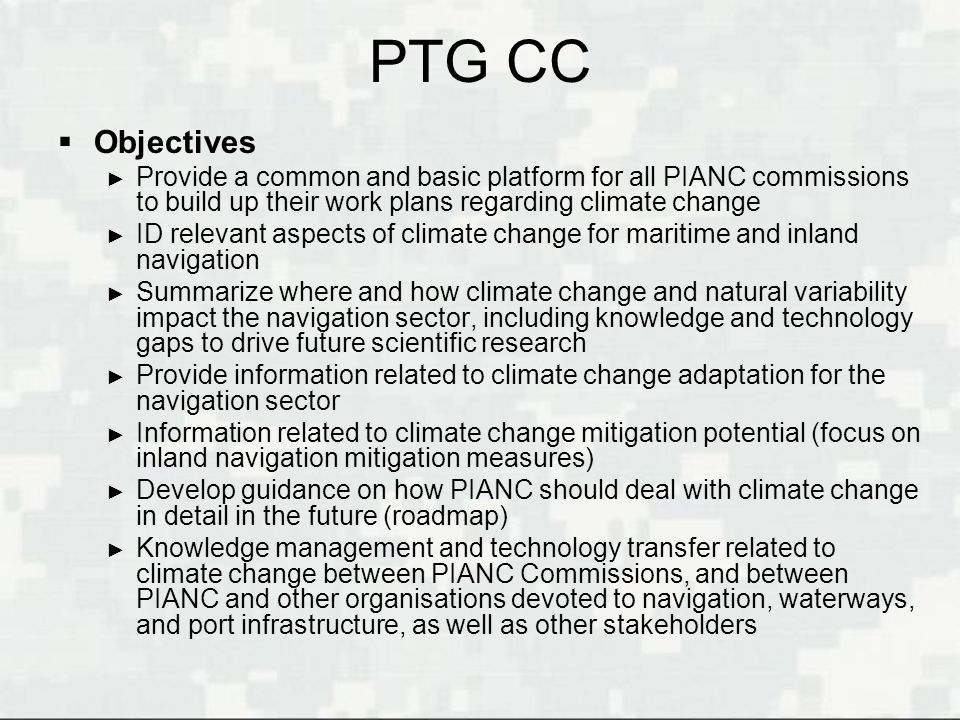 PTG CC Objectives Provide a common and basic platform for all PIANC commissions to build up their work plans regarding climate change ID relevant aspe