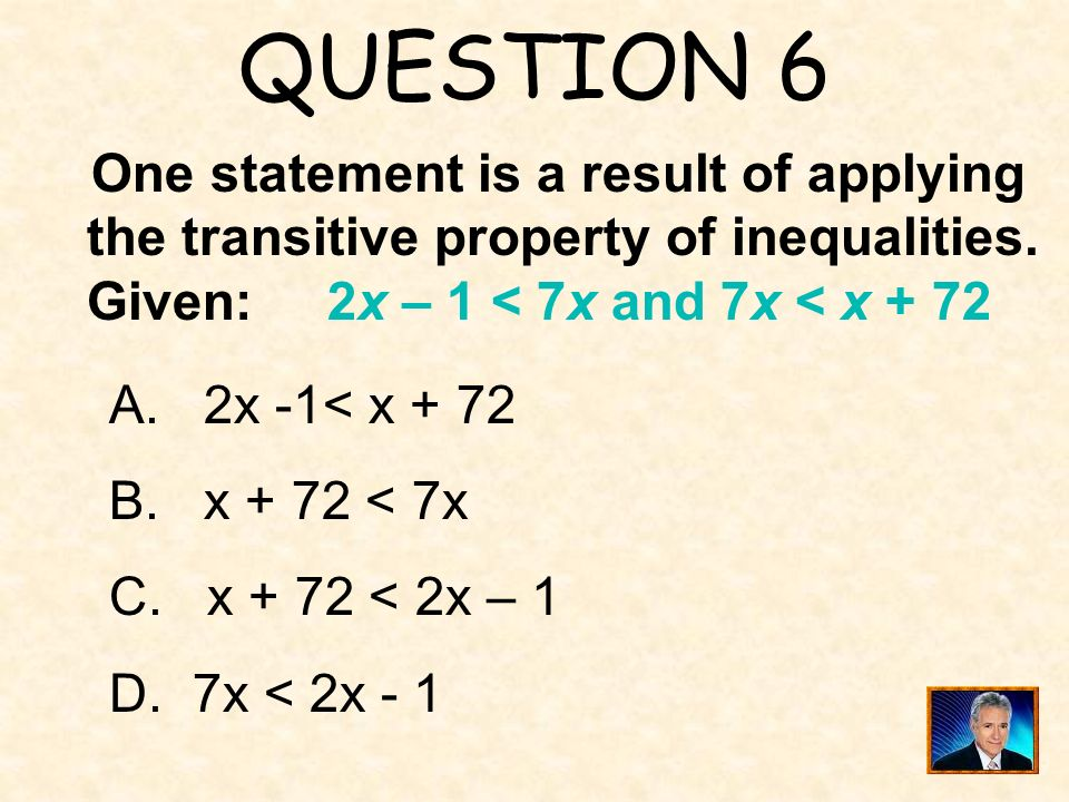 QUESTION 6 One statement is a result of applying the transitive property of inequalities. Given: 2x – 1 < 7x and 7x < x + 72 A. 2x -1< x + 72 B. x + 7