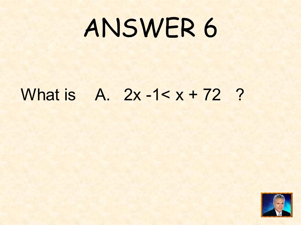 ANSWER 6 What is A. 2x -1< x + 72 ?