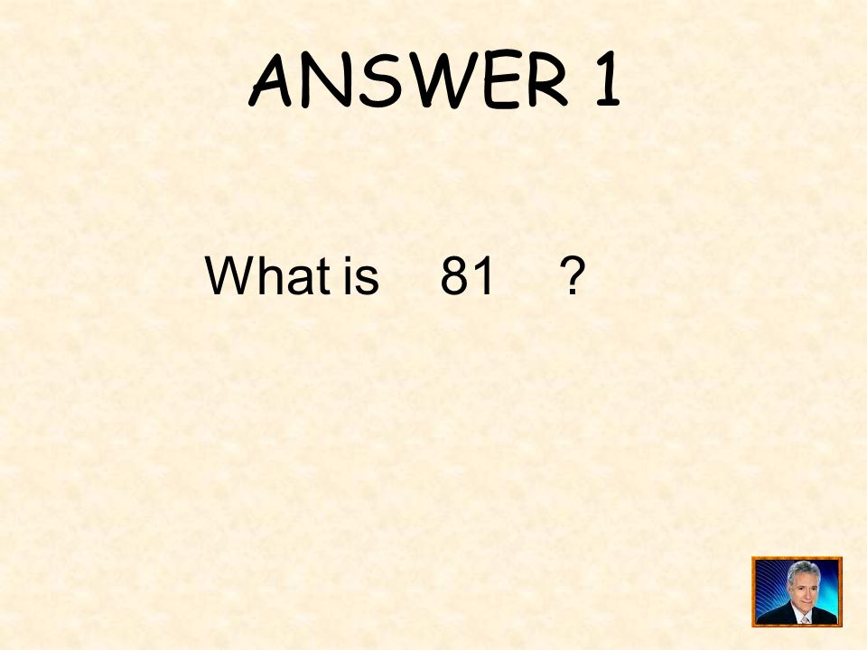 ANSWER 1 What is 81 ?