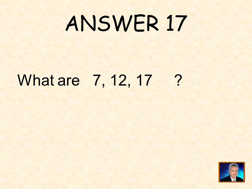 ANSWER 17 What are 7, 12, 17 ?