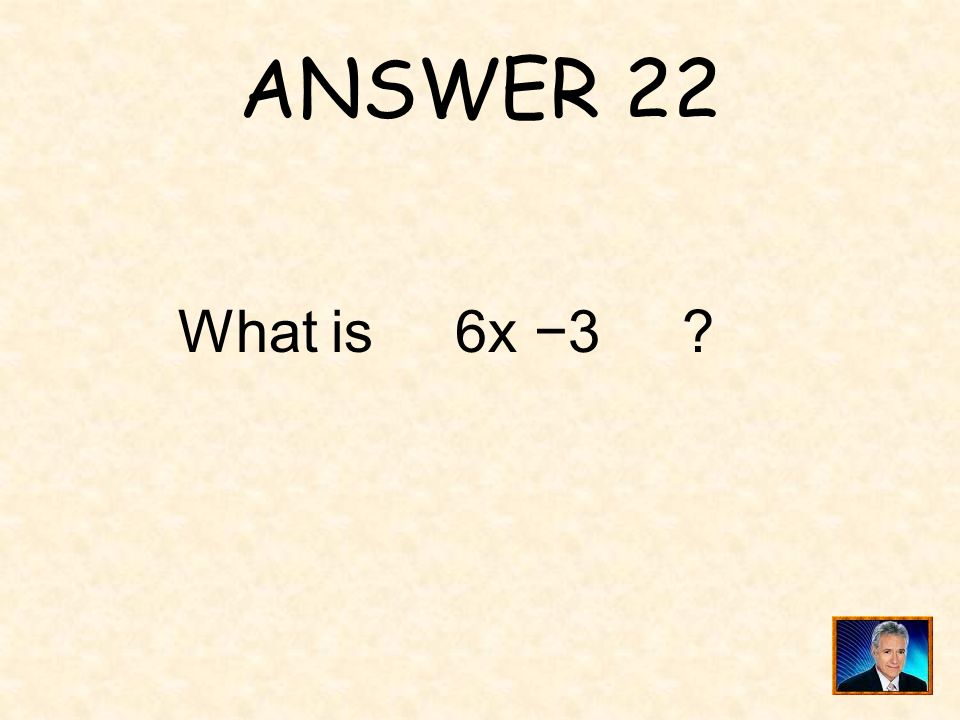 ANSWER 22 What is 6x 3 ?