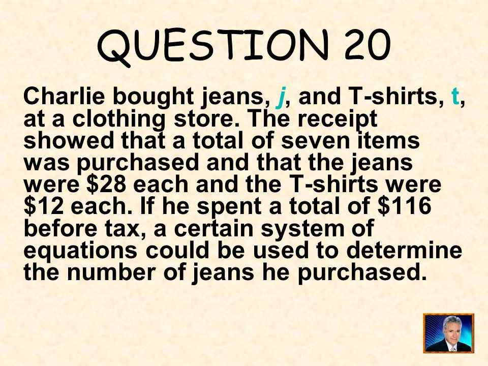 QUESTION 20 Charlie bought jeans, j, and T-shirts, t, at a clothing store. The receipt showed that a total of seven items was purchased and that the j