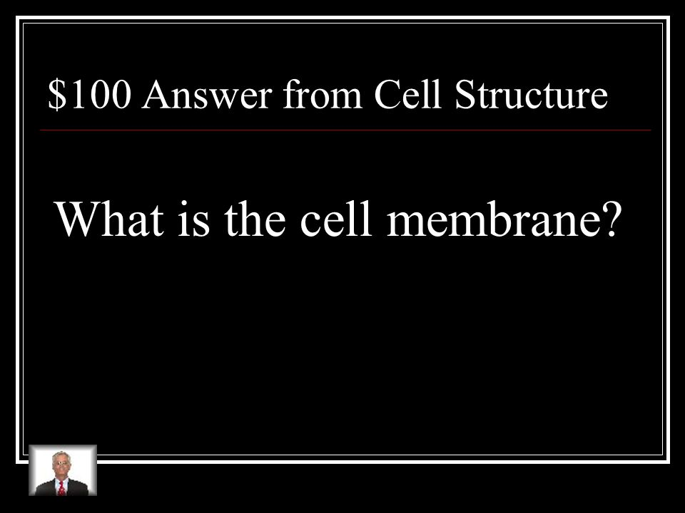 $100 Question from Cell Structure This structure controls what enters and leaves the cell