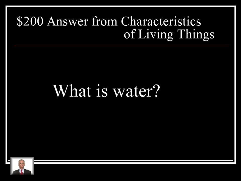 $200 Question from Characteristics of Living Things The most abundant chemical found in living things, one necessary for all living things to survive