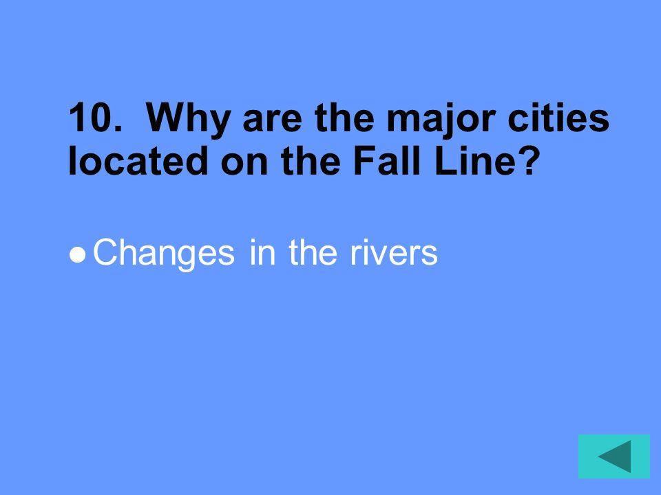 9. Define Fall Line. Area where the Coastal Plain meets the Piedmont