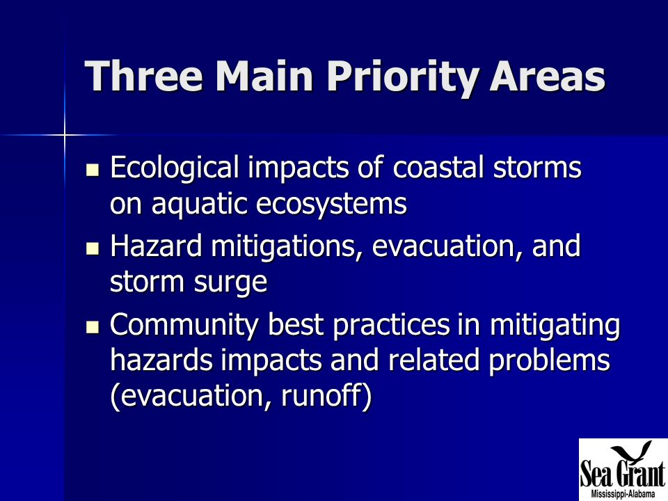Three Main Priority Areas Ecological impacts of coastal storms on aquatic ecosystems Ecological impacts of coastal storms on aquatic ecosystems Hazard mitigations, evacuation, and storm surge Hazard mitigations, evacuation, and storm surge Community best practices in mitigating hazards impacts and related problems (evacuation, runoff) Community best practices in mitigating hazards impacts and related problems (evacuation, runoff)