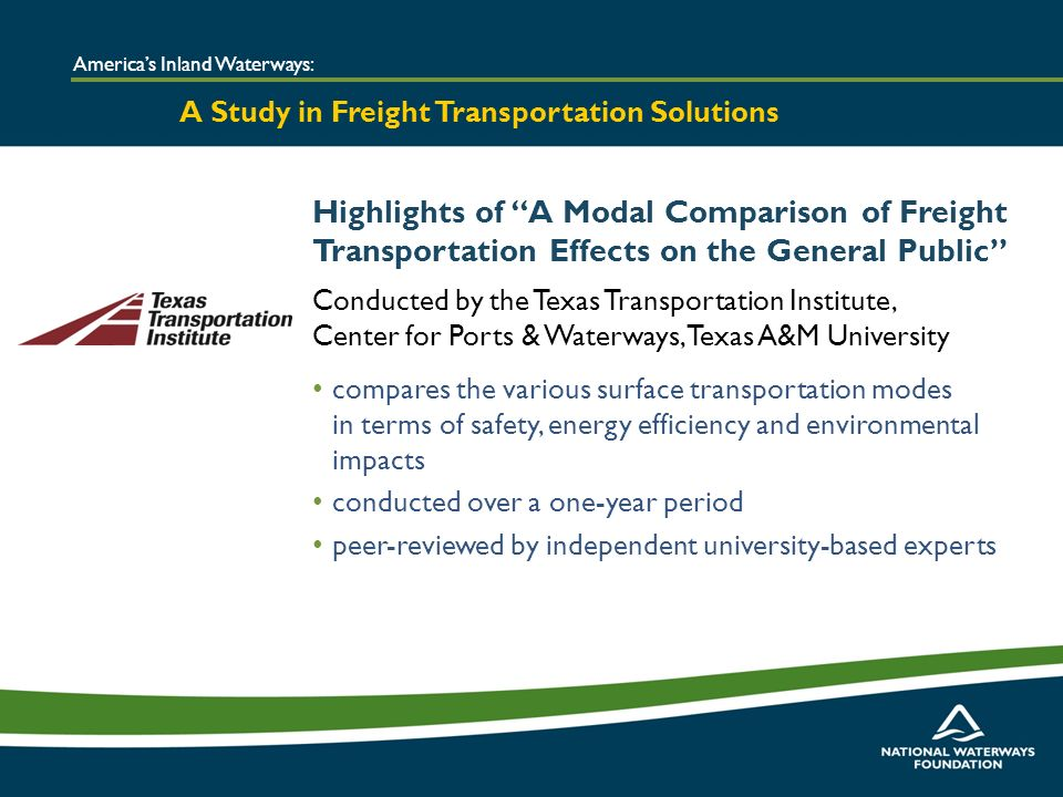 Highlights of A Modal Comparison of Freight Transportation Effects on the General Public Conducted by the Texas Transportation Institute, Center for Ports & Waterways, Texas A&M University compares the various surface transportation modes in terms of safety, energy efficiency and environmental impacts conducted over a one-year period peer-reviewed by independent university-based experts Americas Inland Waterways: A Study in Freight Transportation Solutions