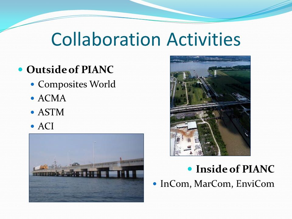 Collaboration Activities Outside of PIANC Composites World ACMA ASTM ACI Inside of PIANC InCom, MarCom, EnviCom