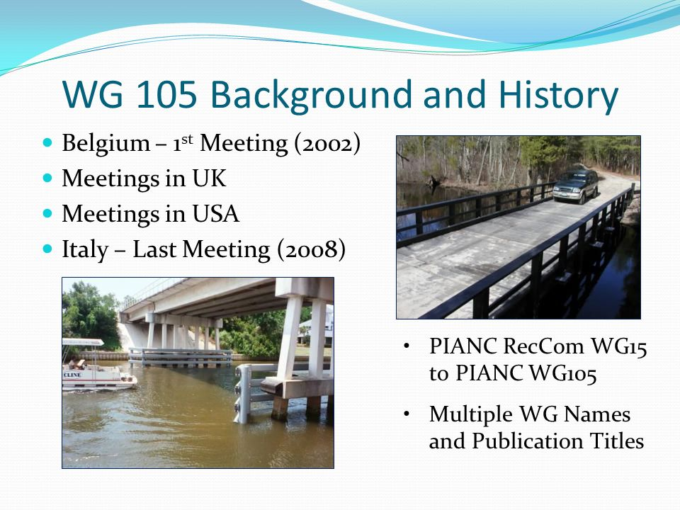 WG 105 Background and History Belgium – 1 st Meeting (2002) Meetings in UK Meetings in USA Italy – Last Meeting (2008) PIANC RecCom WG15 to PIANC WG10