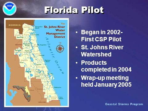 Florida Pilot Began in 2002- First CSP Pilot St. Johns River Watershed Products completed in 2004 Wrap-up meeting held January 2005 Coastal Storms Pro
