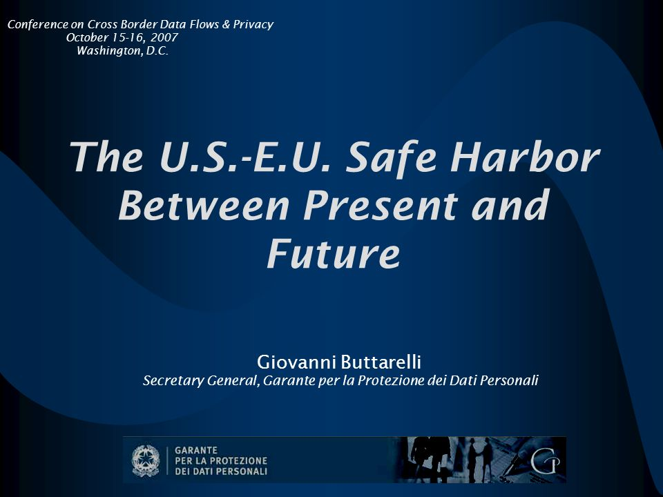The U.S.-E.U. Safe Harbor Between Present and Future Giovanni Buttarelli Secretary General, Garante per la Protezione dei Dati Personali Conference on