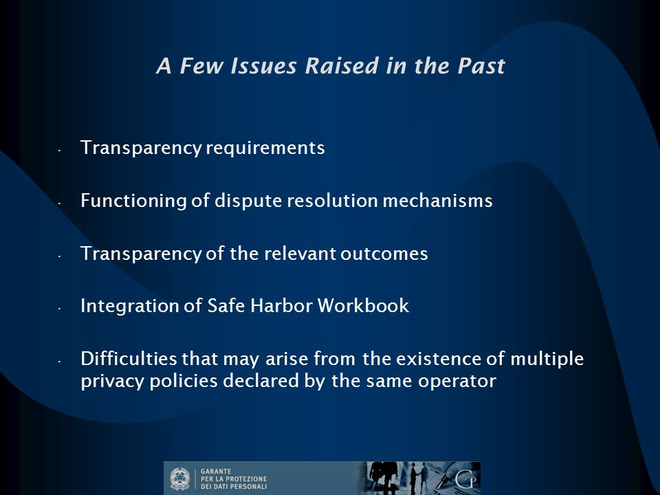 A Few Issues Raised in the Past Transparency requirements Functioning of dispute resolution mechanisms Transparency of the relevant outcomes Integration of Safe Harbor Workbook Difficulties that may arise from the existence of multiple privacy policies declared by the same operator