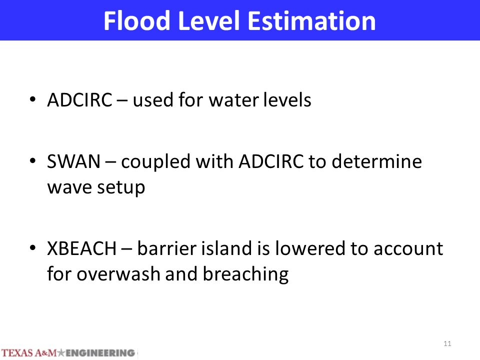 Flood Level Estimation ADCIRC – used for water levels SWAN – coupled with ADCIRC to determine wave setup XBEACH – barrier island is lowered to account for overwash and breaching 11