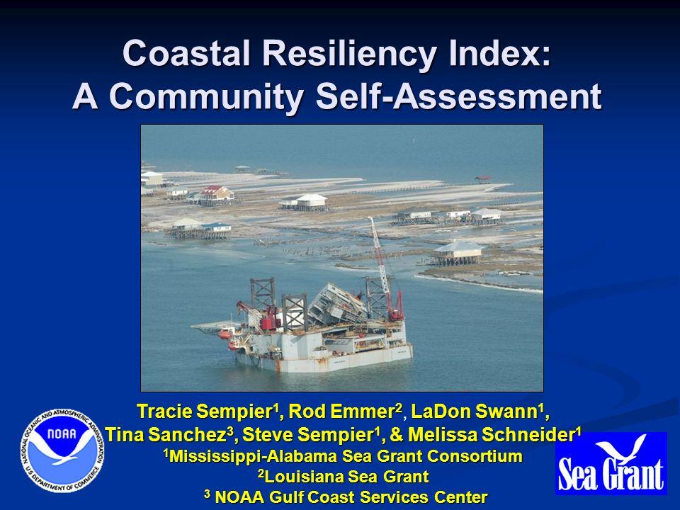 Coastal Resiliency Index: A Community Self-Assessment Tracie Sempier 1, Rod Emmer 2 LaDon Swann 1, Tina Sanchez 3, Steve Sempier 1, & Melissa Schneider 1 Tracie Sempier 1, Rod Emmer 2, LaDon Swann 1, Tina Sanchez 3, Steve Sempier 1, & Melissa Schneider 1 1 Mississippi-Alabama Sea Grant Consortium 2 Louisiana Sea Grant 3 NOAA Gulf Coast Services Center 3 NOAA Gulf Coast Services Center