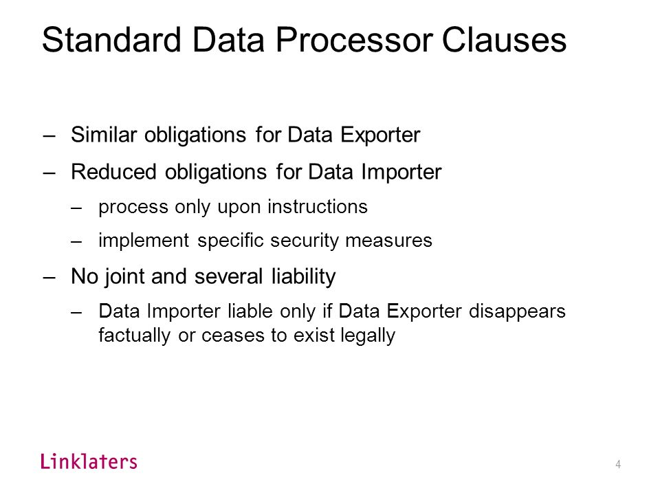3 Standard Data Controller Clauses –Initial version June 2001 –Data Exporter agrees to: –warrant DP compliance in home country –provide access to the