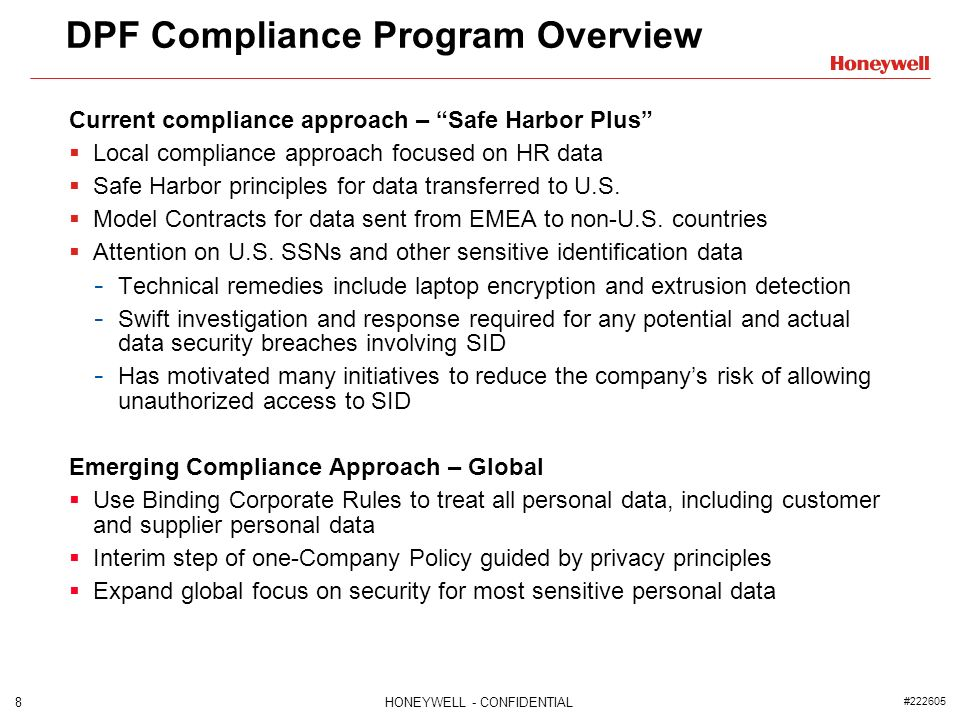 8HONEYWELL - CONFIDENTIAL #222605 DPF Compliance Program Overview Current compliance approach – Safe Harbor Plus Local compliance approach focused on HR data Safe Harbor principles for data transferred to U.S.