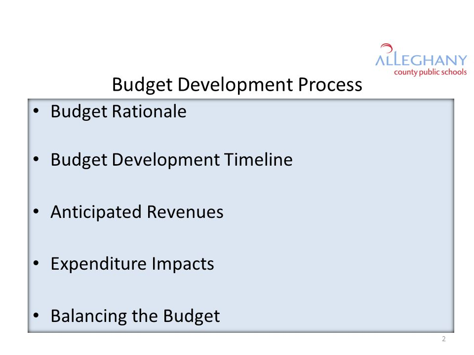 Budget Development Process Budget Rationale Budget Development Timeline Anticipated Revenues Expenditure Impacts Balancing the Budget 2