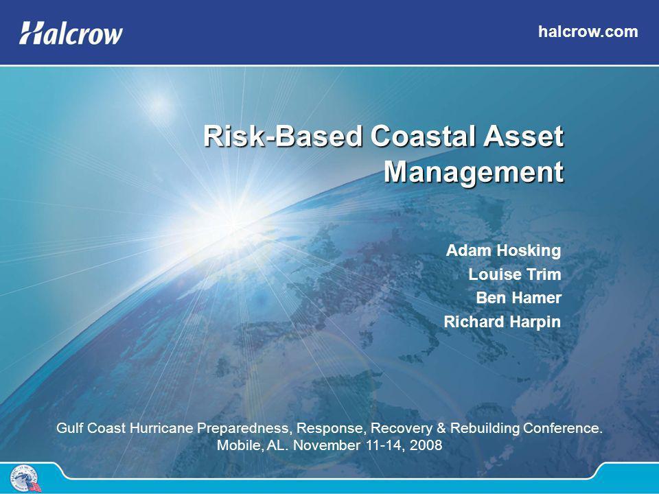 halcrow.com Risk-Based Coastal Asset Management Adam Hosking Louise Trim Ben Hamer Richard Harpin Gulf Coast Hurricane Preparedness, Response, Recover