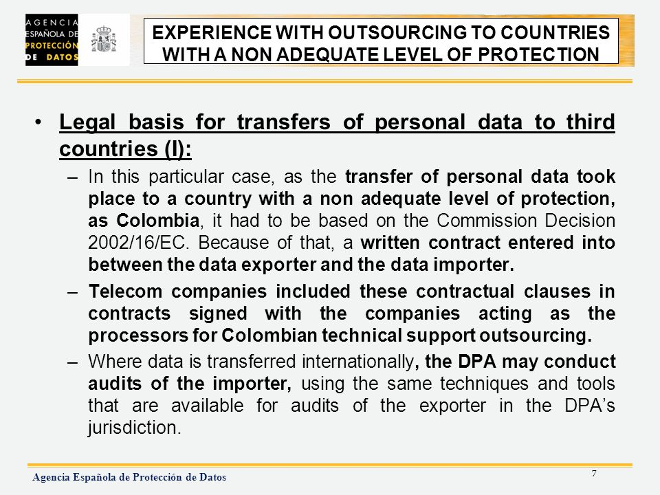 7 Agencia Española de Protección de Datos EXPERIENCE WITH OUTSOURCING TO NON ADEQUATE COUNTRIES Legal basis for transfers of personal data to third countries (I): –In this particular case, as the transfer of personal data took place to a country with a non adequate level of protection, as Colombia, it had to be based on the Commission Decision 2002/16/EC.