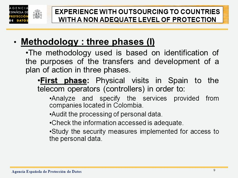 9 Agencia Española de Protección de Datos EXPERIENCE WITH OUTSOURCING TO NON ADEQUATE COUNTRIES Methodology : three phases (I) The methodology used is based on identification of the purposes of the transfers and development of a plan of action in three phases.