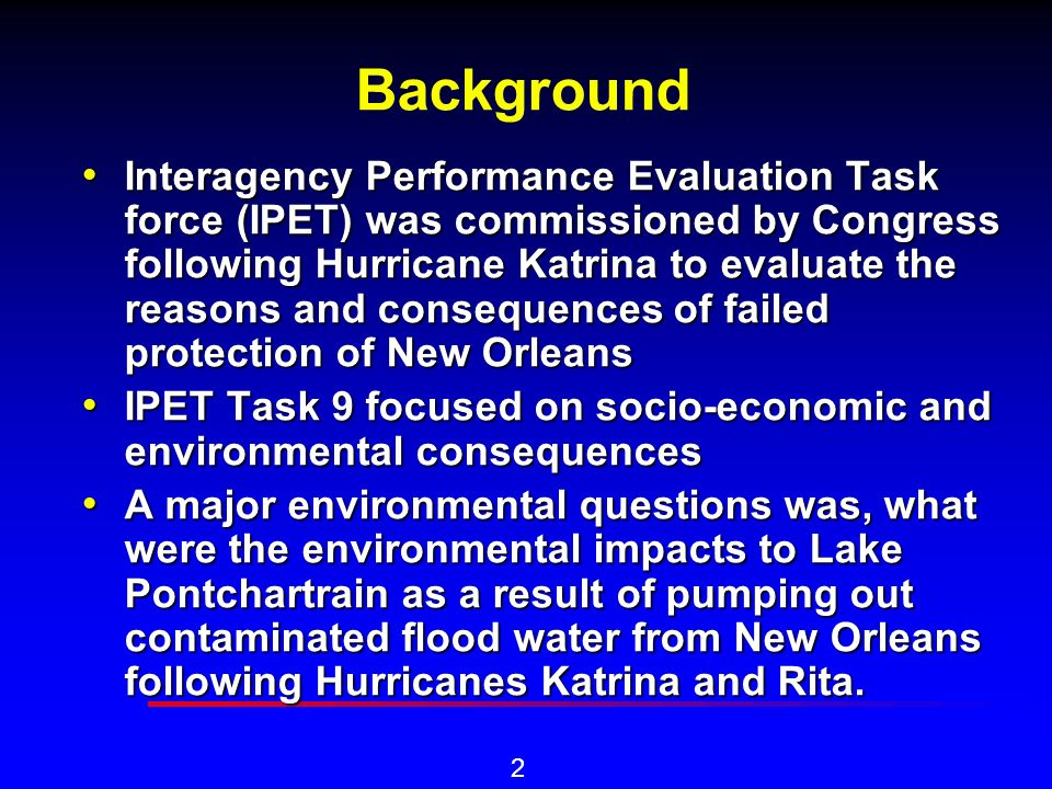 2 Background Interagency Performance Evaluation Task force (IPET) was commissioned by Congress following Hurricane Katrina to evaluate the reasons and consequences of failed protection of New Orleans Interagency Performance Evaluation Task force (IPET) was commissioned by Congress following Hurricane Katrina to evaluate the reasons and consequences of failed protection of New Orleans IPET Task 9 focused on socio-economic and environmental consequences IPET Task 9 focused on socio-economic and environmental consequences A major environmental questions was, what were the environmental impacts to Lake Pontchartrain as a result of pumping out contaminated flood water from New Orleans following Hurricanes Katrina and Rita.