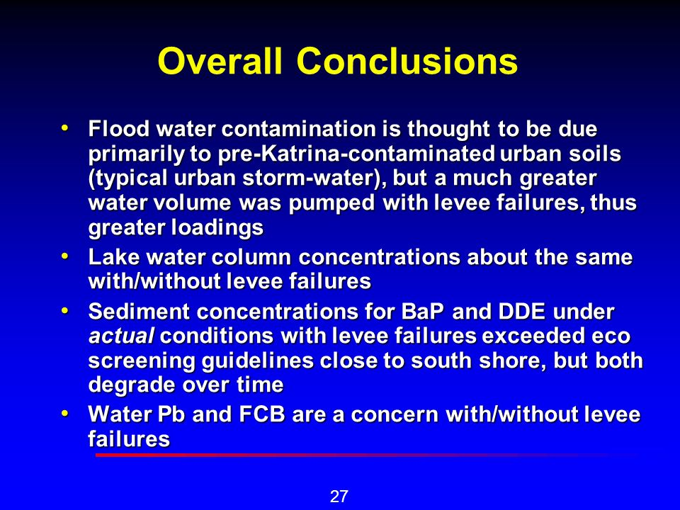 27 Overall Conclusions Flood water contamination is thought to be due primarily to pre-Katrina-contaminated urban soils (typical urban storm-water), but a much greater water volume was pumped with levee failures, thus greater loadings Flood water contamination is thought to be due primarily to pre-Katrina-contaminated urban soils (typical urban storm-water), but a much greater water volume was pumped with levee failures, thus greater loadings Lake water column concentrations about the same with/without levee failures Lake water column concentrations about the same with/without levee failures Sediment concentrations for BaP and DDE under actual conditions with levee failures exceeded eco screening guidelines close to south shore, but both degrade over time Sediment concentrations for BaP and DDE under actual conditions with levee failures exceeded eco screening guidelines close to south shore, but both degrade over time Water Pb and FCB are a concern with/without levee failures Water Pb and FCB are a concern with/without levee failures