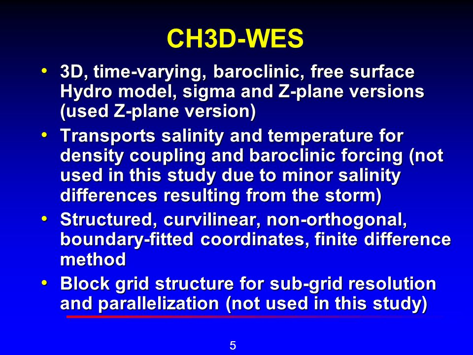 5 CH3D-WES 3D, time-varying, baroclinic, free surface Hydro model, sigma and Z-plane versions (used Z-plane version) 3D, time-varying, baroclinic, free surface Hydro model, sigma and Z-plane versions (used Z-plane version) Transports salinity and temperature for density coupling and baroclinic forcing (not used in this study due to minor salinity differences resulting from the storm) Transports salinity and temperature for density coupling and baroclinic forcing (not used in this study due to minor salinity differences resulting from the storm) Structured, curvilinear, non-orthogonal, boundary-fitted coordinates, finite difference method Structured, curvilinear, non-orthogonal, boundary-fitted coordinates, finite difference method Block grid structure for sub-grid resolution and parallelization (not used in this study) Block grid structure for sub-grid resolution and parallelization (not used in this study)