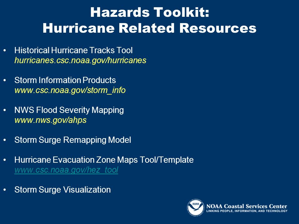 Hazards Toolkit: Hurricane Related Resources Historical Hurricane Tracks Tool hurricanes.csc.noaa.gov/hurricanes Storm Information Products www.csc.no