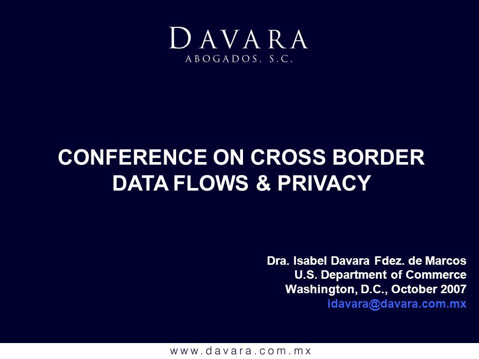 Dra. Isabel Davara Fdez. de Marcos U.S. Department of Commerce Washington, D.C., October 2007 idavara@davara.com.mx CONFERENCE ON CROSS BORDER DATA FL