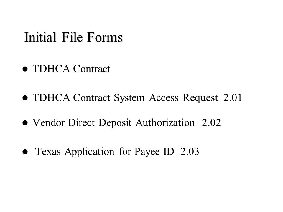 Initial File Forms TDHCA Contract TDHCA Contract System Access Request 2.01 Vendor Direct Deposit Authorization 2.02 Texas Application for Payee ID 2.