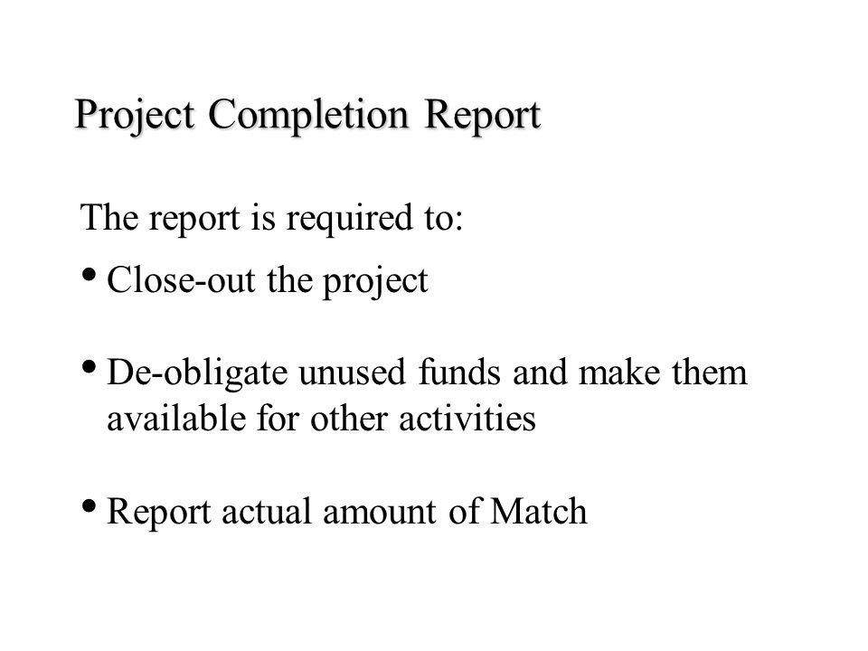 Project Completion Report The report is required to: Close-out the project De-obligate unused funds and make them available for other activities Repor