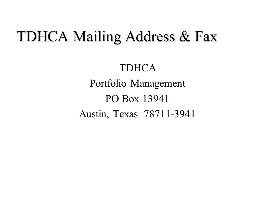 TDHCA Mailing Address & Fax TDHCA Portfolio Management PO Box 13941 Austin, Texas 78711-3941