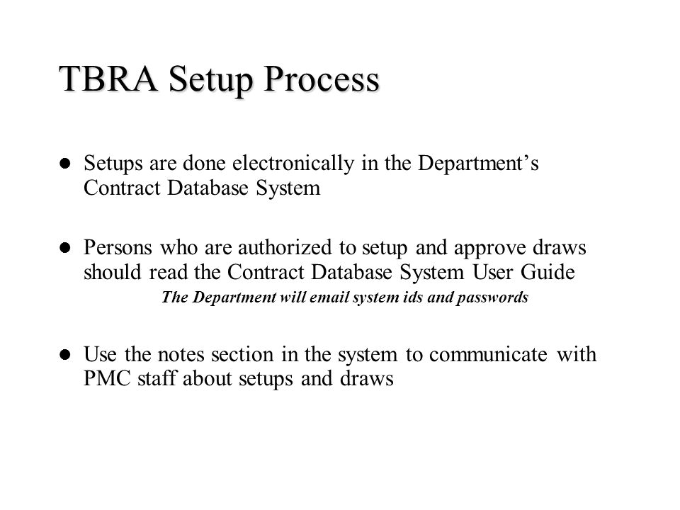 TBRA Setup Process Setups are done electronically in the Departments Contract Database System Persons who are authorized to setup and approve draws sh