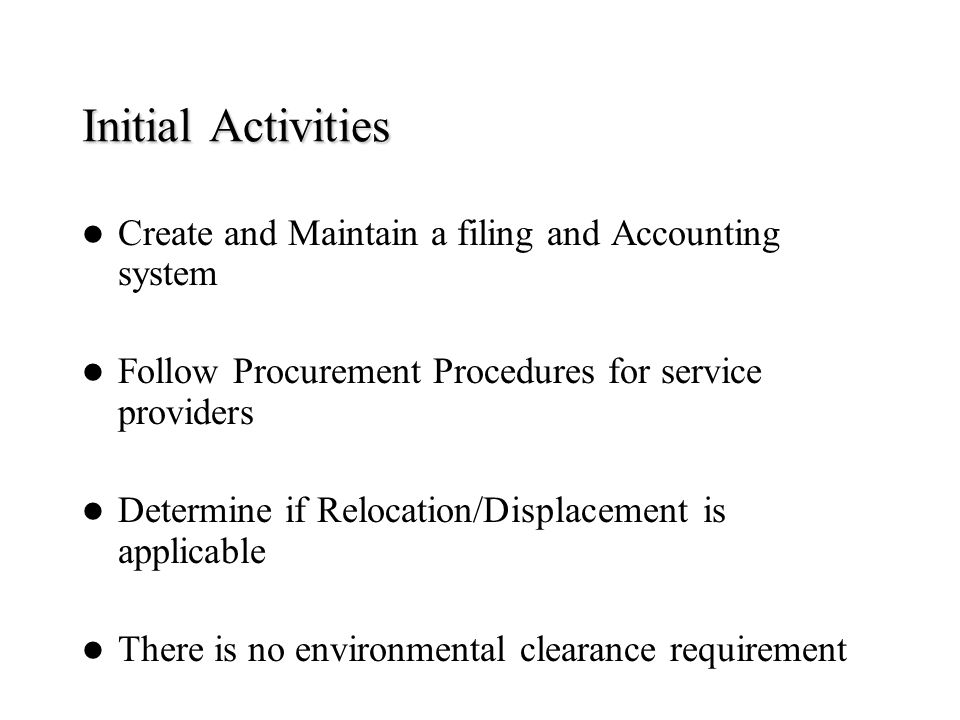 Initial Activities Create and Maintain a filing and Accounting system Follow Procurement Procedures for service providers Determine if Relocation/Disp