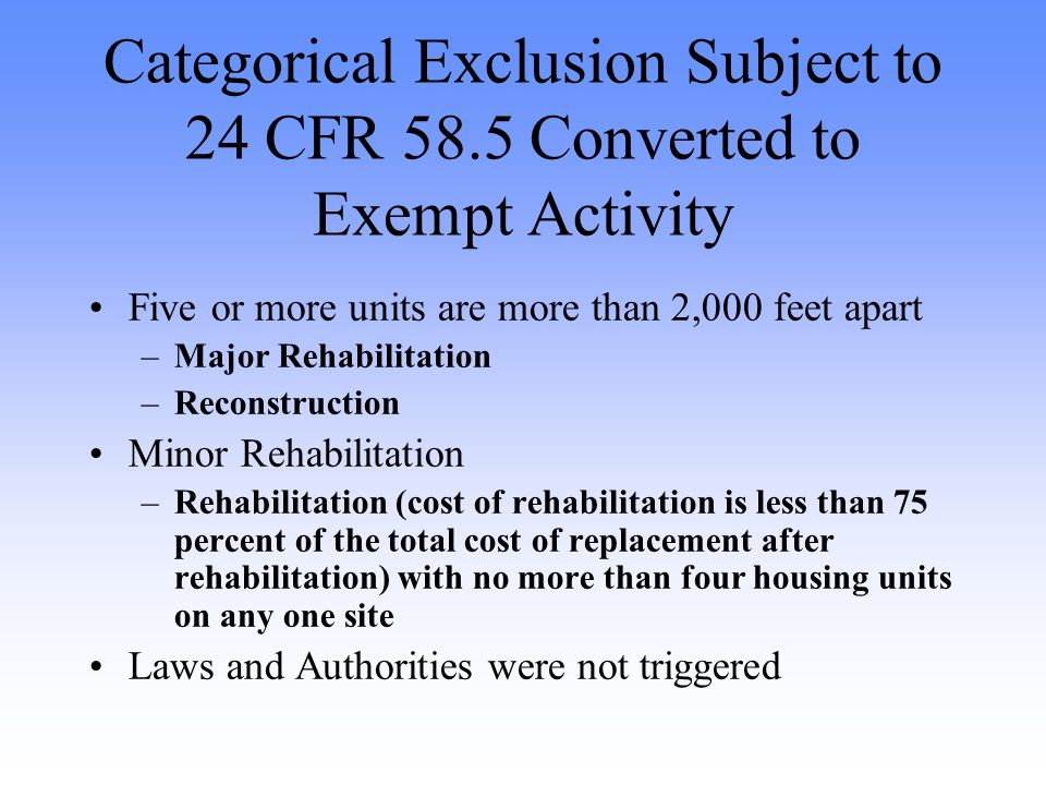 Categorical Exclusion Subject to 24 CFR 58.5 Converted to Exempt Activity Five or more units are more than 2,000 feet apart –Major Rehabilitation –Reconstruction Minor Rehabilitation –Rehabilitation (cost of rehabilitation is less than 75 percent of the total cost of replacement after rehabilitation) with no more than four housing units on any one site Laws and Authorities were not triggered