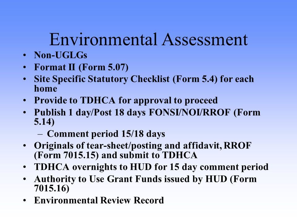 Environmental Assessment Non-UGLGs Format II (Form 5.07) Site Specific Statutory Checklist (Form 5.4) for each home Provide to TDHCA for approval to proceed Publish 1 day/Post 18 days FONSI/NOI/RROF (Form 5.14) –Comment period 15/18 days Originals of tear-sheet/posting and affidavit, RROF (Form 7015.15) and submit to TDHCA TDHCA overnights to HUD for 15 day comment period Authority to Use Grant Funds issued by HUD (Form 7015.16) Environmental Review Record