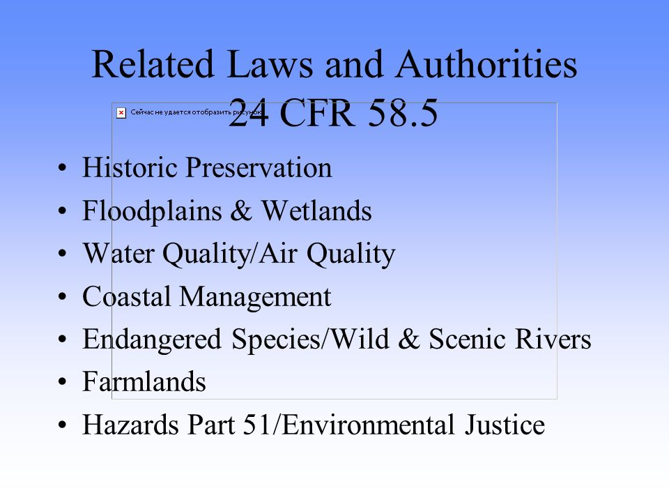 Related Laws and Authorities 24 CFR 58.5 Historic Preservation Floodplains & Wetlands Water Quality/Air Quality Coastal Management Endangered Species/Wild & Scenic Rivers Farmlands Hazards Part 51/Environmental Justice