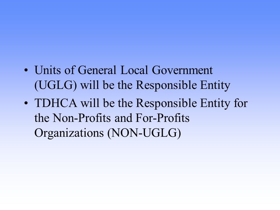 Units of General Local Government (UGLG) will be the Responsible Entity TDHCA will be the Responsible Entity for the Non-Profits and For-Profits Organizations (NON-UGLG)