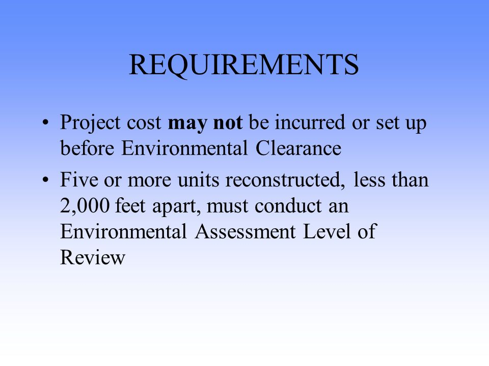 REQUIREMENTS Project cost may not be incurred or set up before Environmental Clearance Five or more units reconstructed, less than 2,000 feet apart, must conduct an Environmental Assessment Level of Review