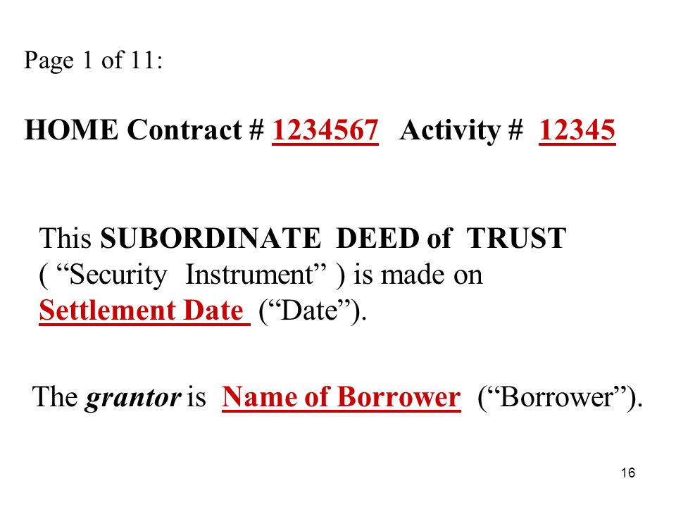 16 Page 1 of 11: HOME Contract # 1234567 Activity # 12345 This SUBORDINATE DEED of TRUST ( Security Instrument ) is made on Settlement Date (Date).
