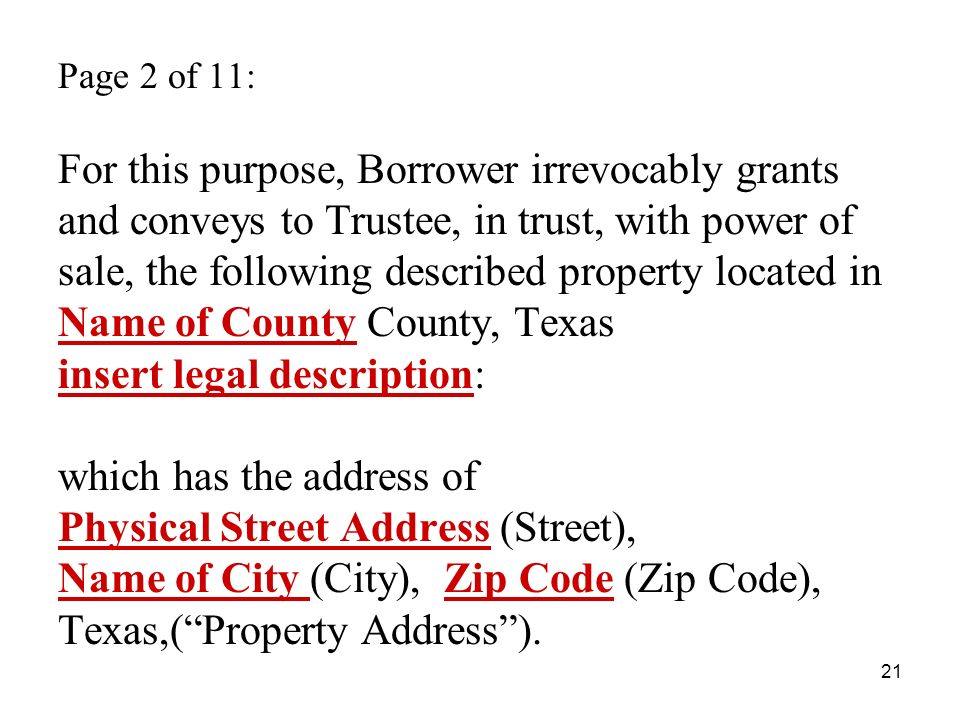 21 Page 2 of 11: For this purpose, Borrower irrevocably grants and conveys to Trustee, in trust, with power of sale, the following described property located in Name of County County, Texas insert legal description: which has the address of Physical Street Address (Street), Name of City (City), Zip Code (Zip Code), Texas,(Property Address).