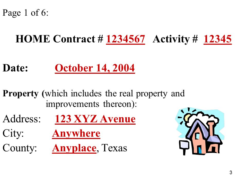 3 Page 1 of 6: HOME Contract # 1234567 Activity # 12345 Date: October 14, 2004 Property (which includes the real property and improvements thereon): Address: 123 XYZ Avenue City: Anywhere County: Anyplace, Texas