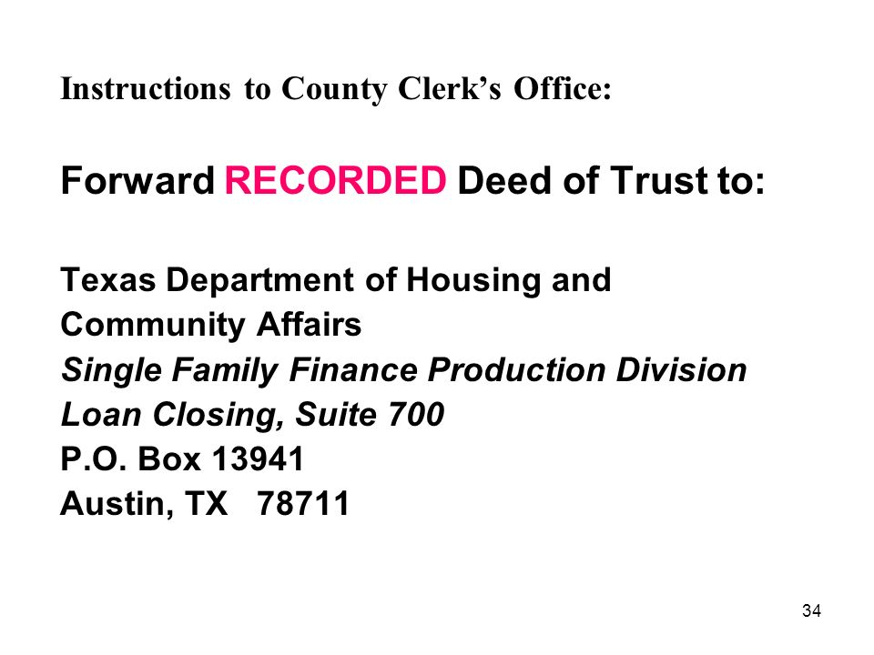 34 Instructions to County Clerks Office: Forward RECORDED Deed of Trust to: Texas Department of Housing and Community Affairs Single Family Finance Production Division Loan Closing, Suite 700 P.O.