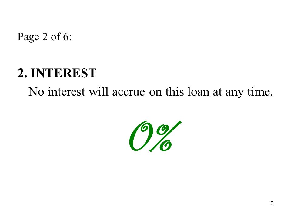 5 Page 2 of 6: 2. INTEREST No interest will accrue on this loan at any time. 0%
