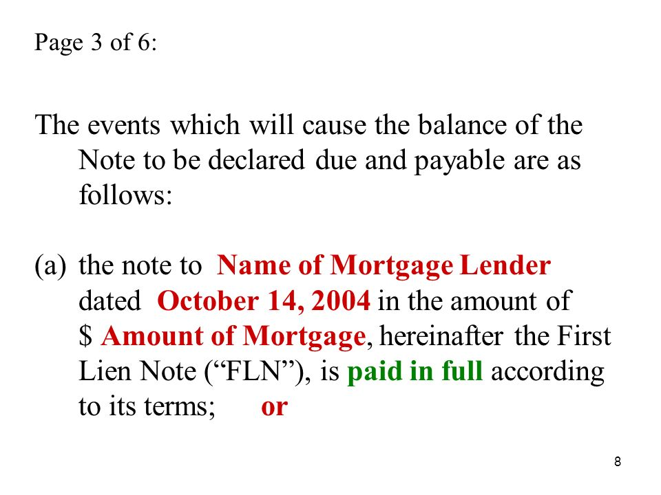 8 Page 3 of 6: The events which will cause the balance of the Note to be declared due and payable are as follows: (a)the note to Name of Mortgage Lender dated October 14, 2004 in the amount of $ Amount of Mortgage, hereinafter the First Lien Note (FLN), is paid in full according to its terms; or