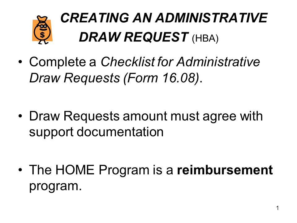 1 CREATING AN ADMINISTRATIVE DRAW REQUEST (HBA) Complete a Checklist for Administrative Draw Requests (Form 16.08).